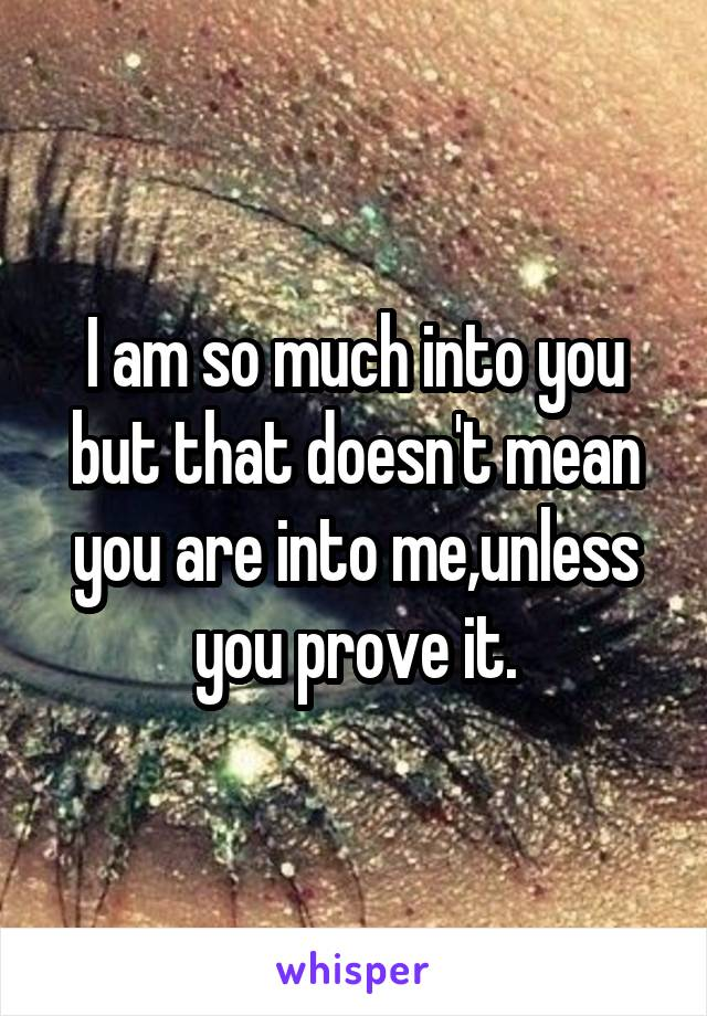 I am so much into you but that doesn't mean you are into me,unless you prove it.
