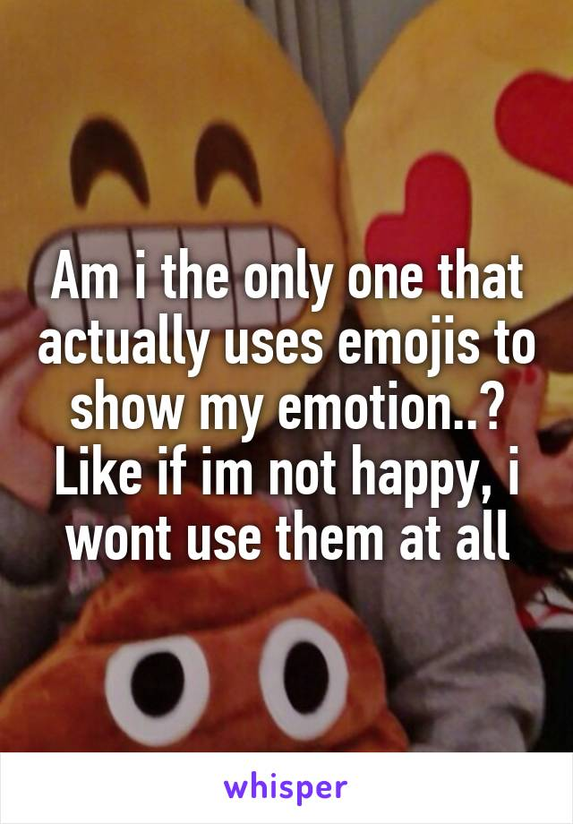 Am i the only one that actually uses emojis to show my emotion..? Like if im not happy, i wont use them at all