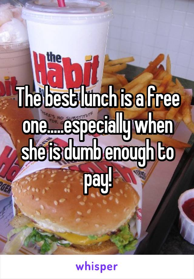 The best lunch is a free one.....especially when she is dumb enough to pay!