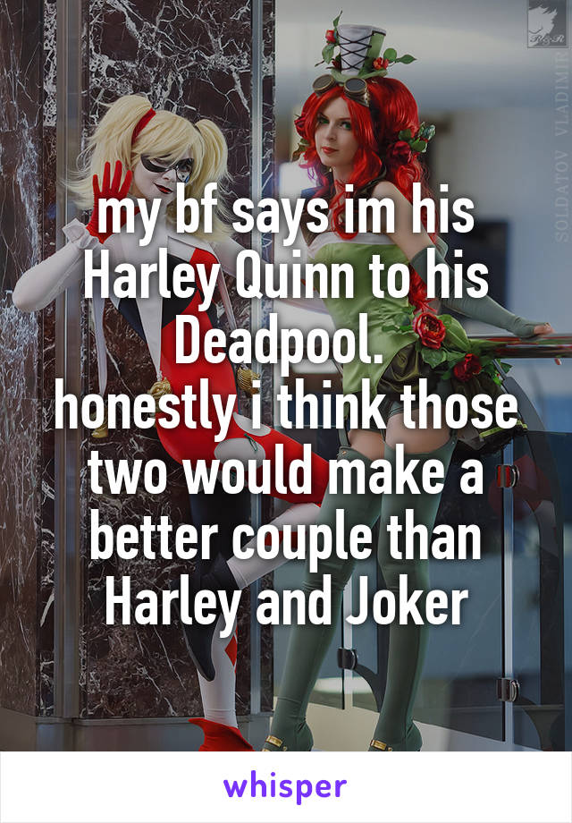 my bf says im his Harley Quinn to his Deadpool.  honestly i think those two would make a better couple than Harley and Joker