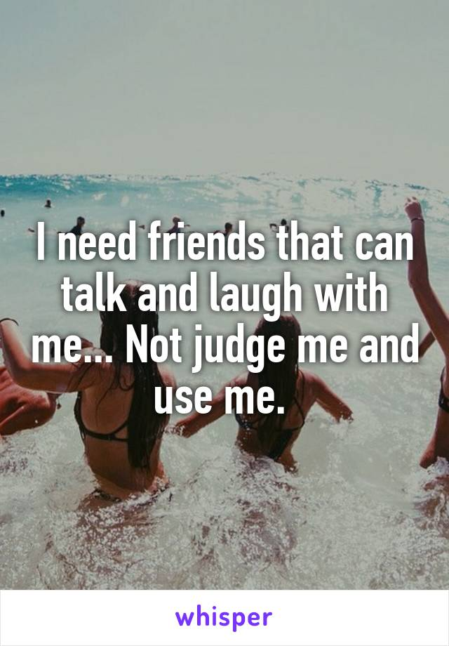 I need friends that can talk and laugh with me... Not judge me and use me.