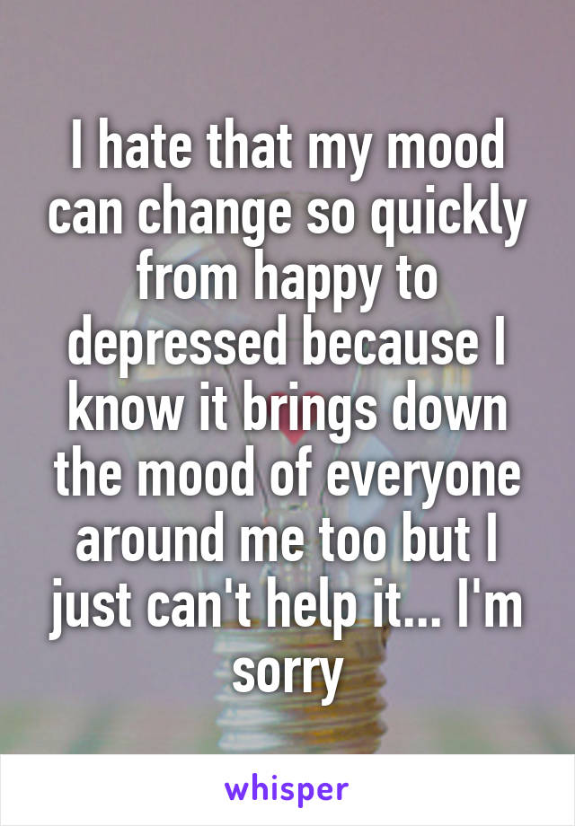 I hate that my mood can change so quickly from happy to depressed because I know it brings down the mood of everyone around me too but I just can't help it... I'm sorry