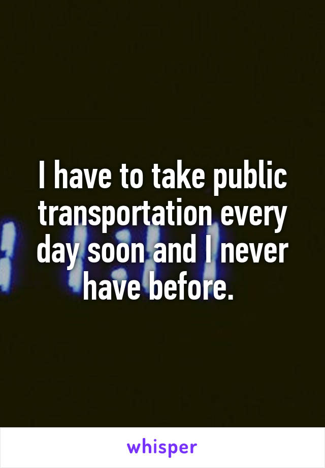I have to take public transportation every day soon and I never have before.