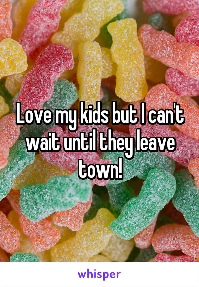 Love my kids but I can't wait until they leave town!