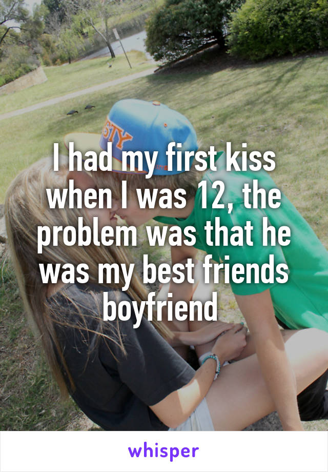 I had my first kiss when I was 12, the problem was that he was my best friends boyfriend
