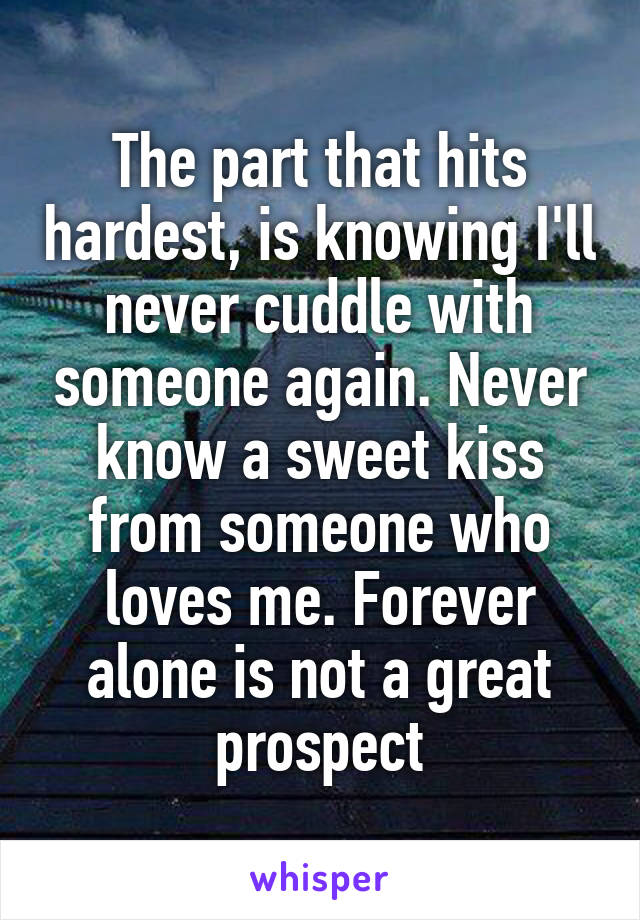 The part that hits hardest, is knowing I'll never cuddle with someone again. Never know a sweet kiss from someone who loves me. Forever alone is not a great prospect