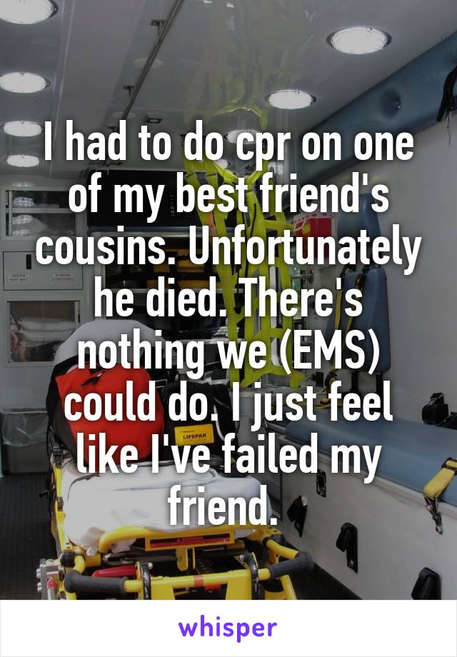 I had to do cpr on one of my best friend's cousins. Unfortunately he died. There's nothing we (EMS) could do. I just feel like I've failed my friend.