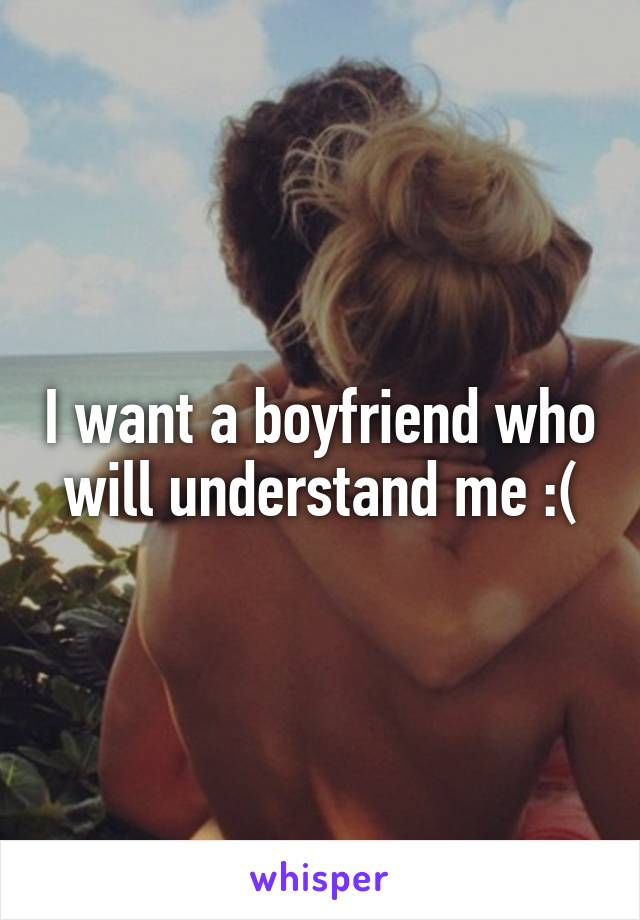 I want a boyfriend who will understand me :(