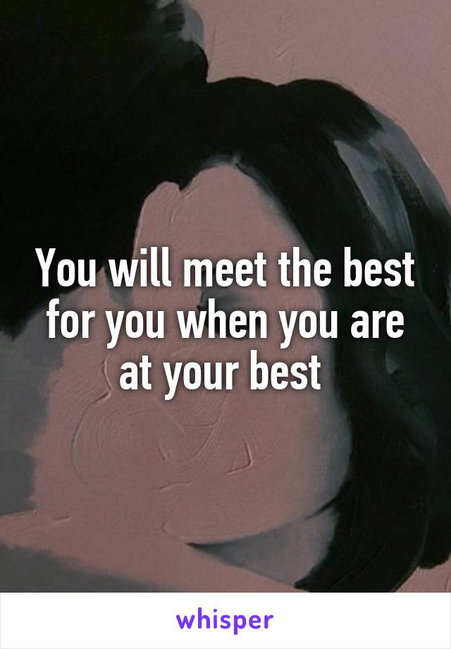 You will meet the best for you when you are at your best