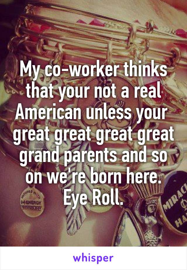 My co-worker thinks that your not a real American unless your  great great great great grand parents and so on we're born here. Eye Roll.