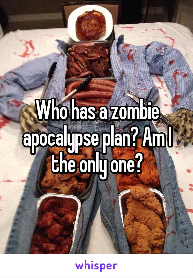 Who has a zombie apocalypse plan? Am I the only one?