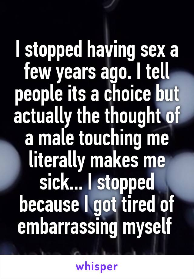 I stopped having sex a few years ago. I tell people its a choice but actually the thought of a male touching me literally makes me sick... I stopped because I got tired of embarrassing myself