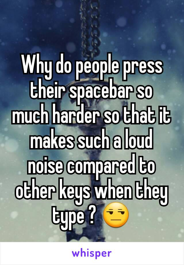 Why do people press their spacebar so much harder so that it makes such a loud noise compared to other keys when they type ? 😒