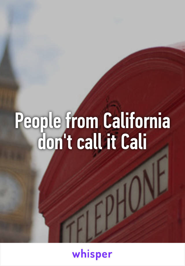 People from California don't call it Cali