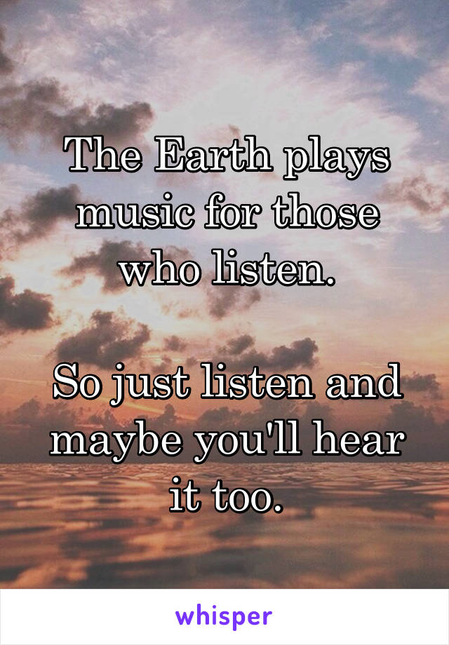 The Earth plays music for those who listen.  So just listen and maybe you'll hear it too.