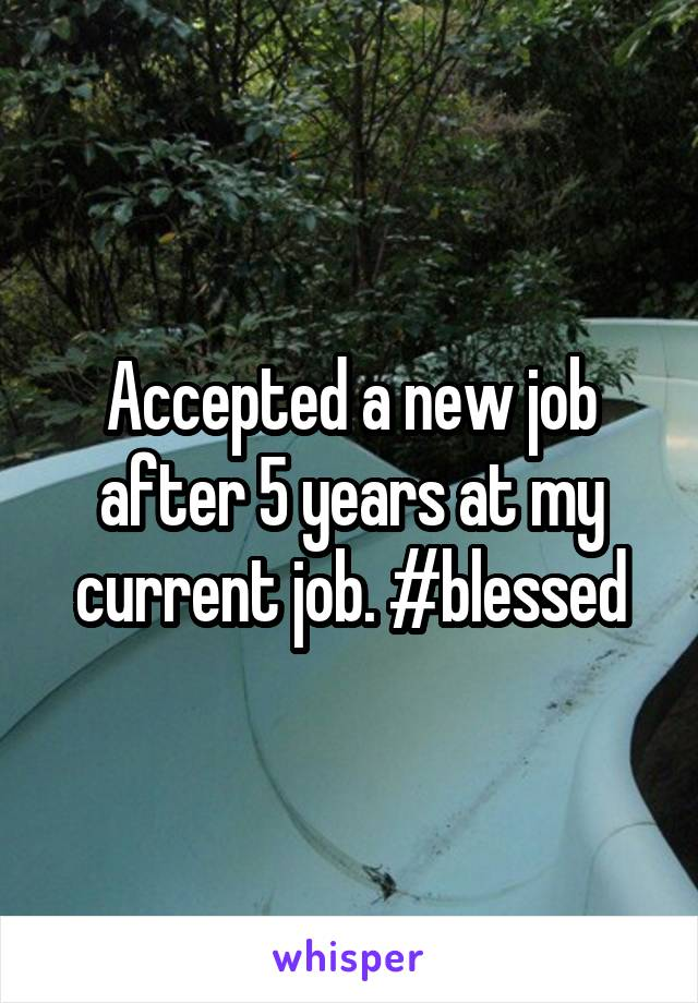 Accepted a new job after 5 years at my current job. #blessed