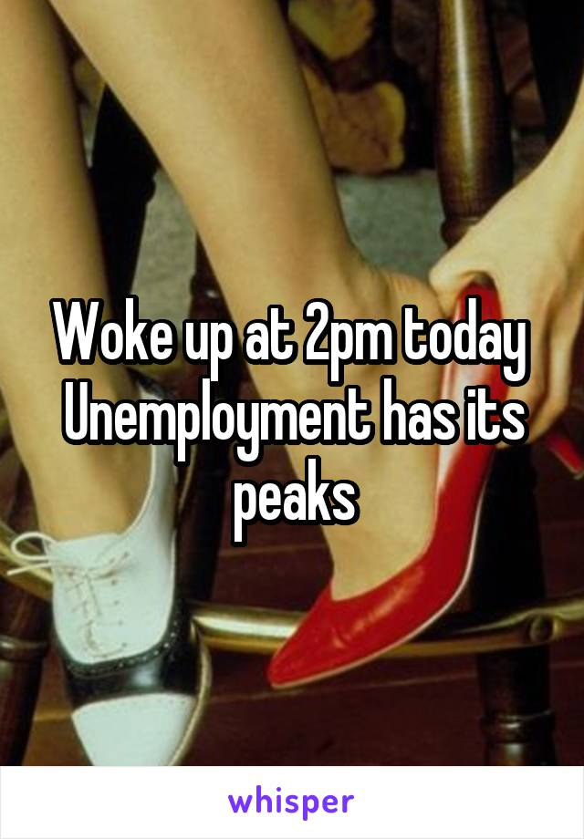 Woke up at 2pm today  Unemployment has its peaks