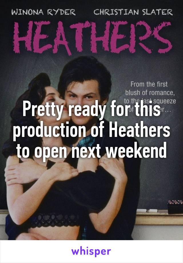 Pretty ready for this production of Heathers to open next weekend