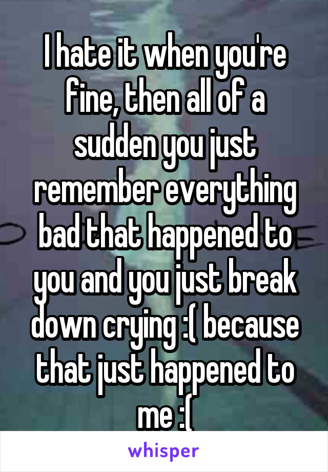 I hate it when you're fine, then all of a sudden you just remember everything bad that happened to you and you just break down crying :( because that just happened to me :(