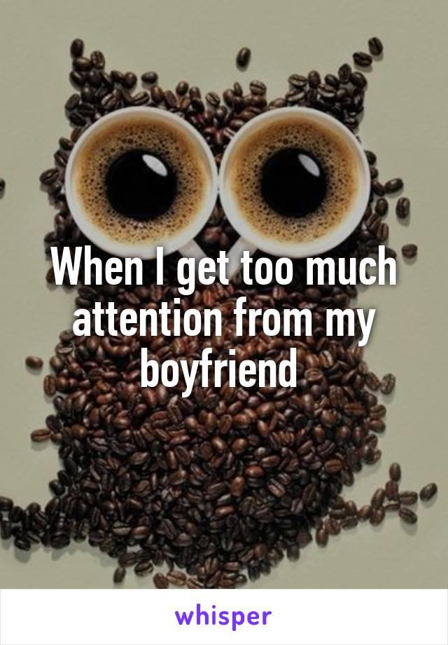 When I get too much attention from my boyfriend
