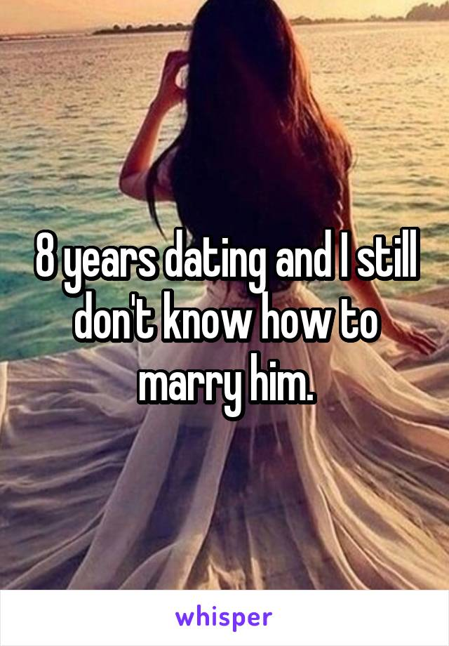 8 years dating and I still don't know how to marry him.