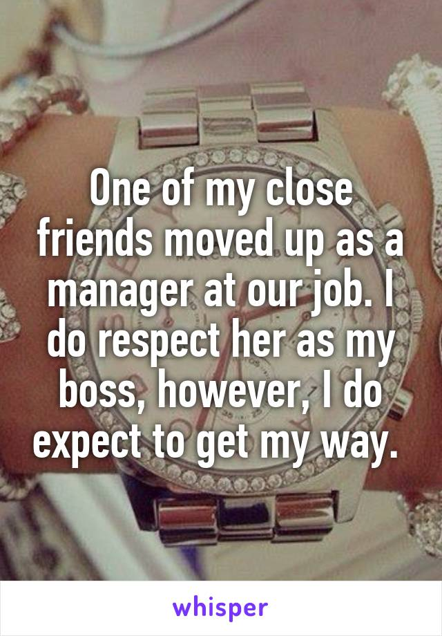 One of my close friends moved up as a manager at our job. I do respect her as my boss, however, I do expect to get my way.