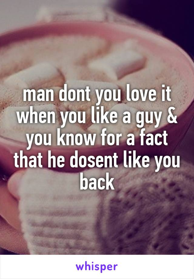 man dont you love it when you like a guy & you know for a fact that he dosent like you back