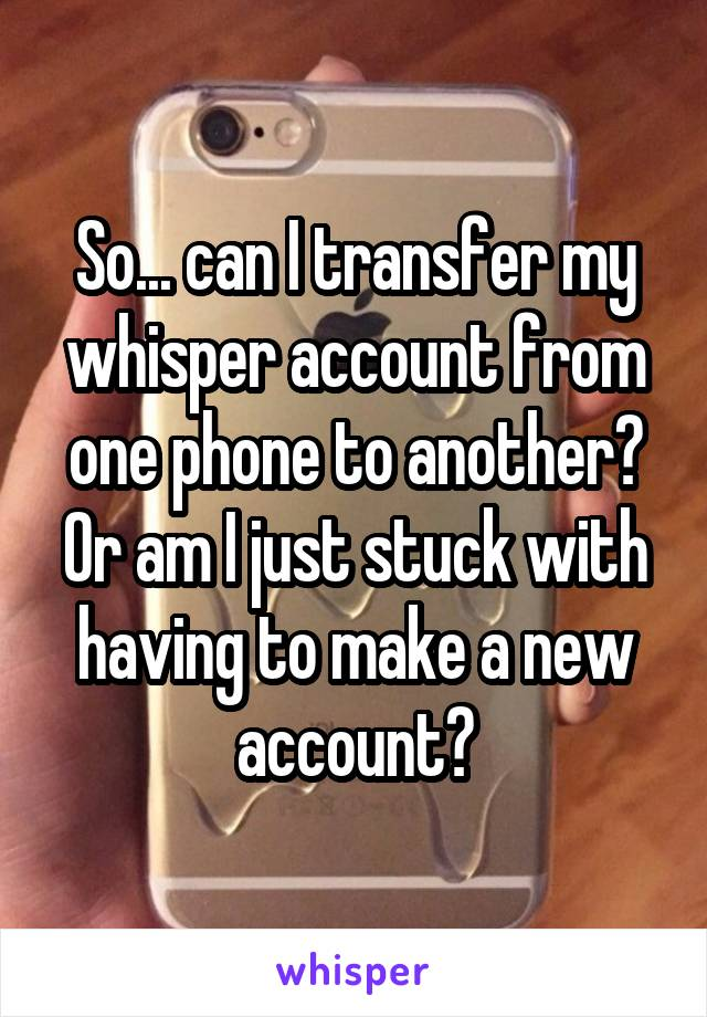 So... can I transfer my whisper account from one phone to another? Or am I just stuck with having to make a new account?