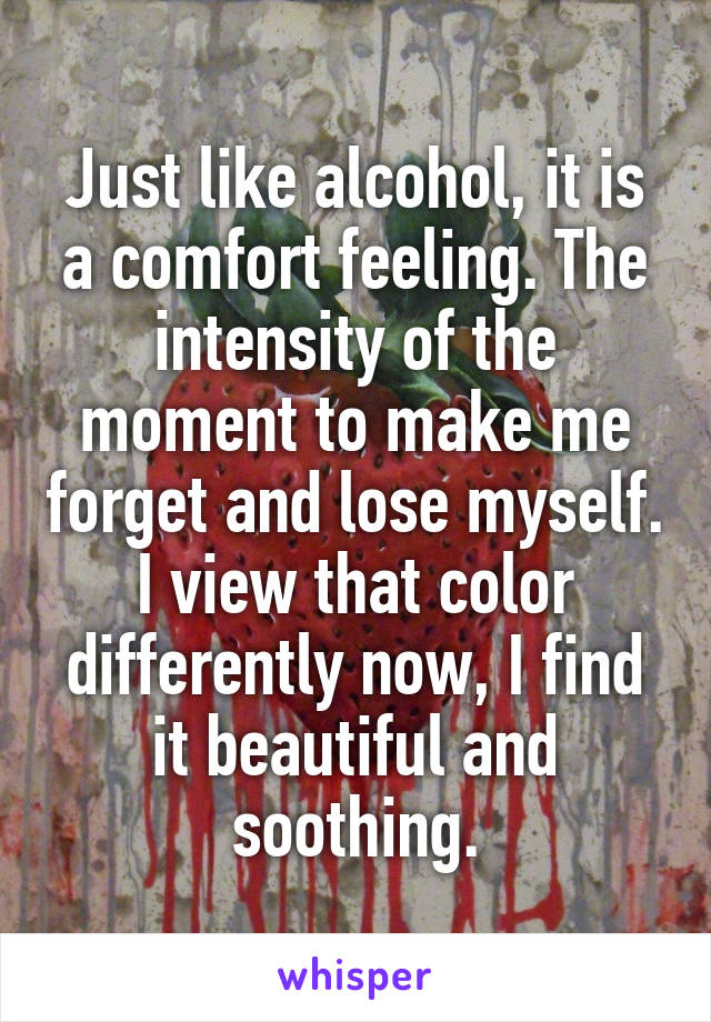 Just like alcohol, it is a comfort feeling. The intensity of the moment to make me forget and lose myself. I view that color differently now, I find it beautiful and soothing.