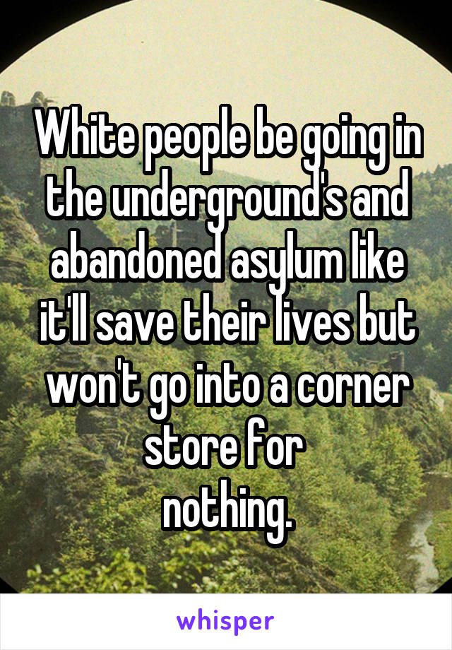 White people be going in the underground's and abandoned asylum like it'll save their lives but won't go into a corner store for  nothing.