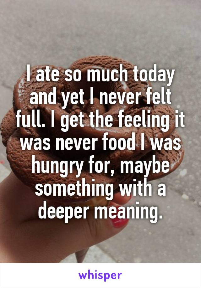 I ate so much today and yet I never felt full. I get the feeling it was never food I was hungry for, maybe something with a deeper meaning.