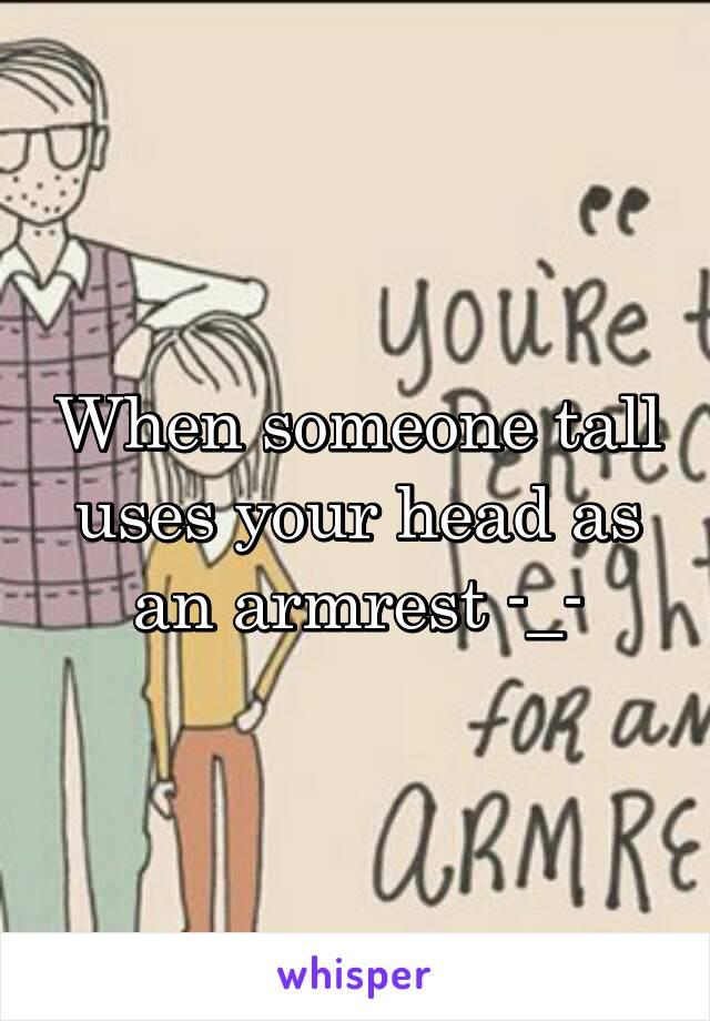 When someone tall uses your head as an armrest -_-