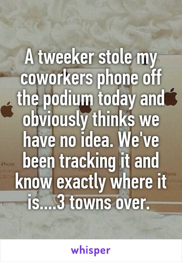 A tweeker stole my coworkers phone off the podium today and obviously thinks we have no idea. We've been tracking it and know exactly where it is....3 towns over.