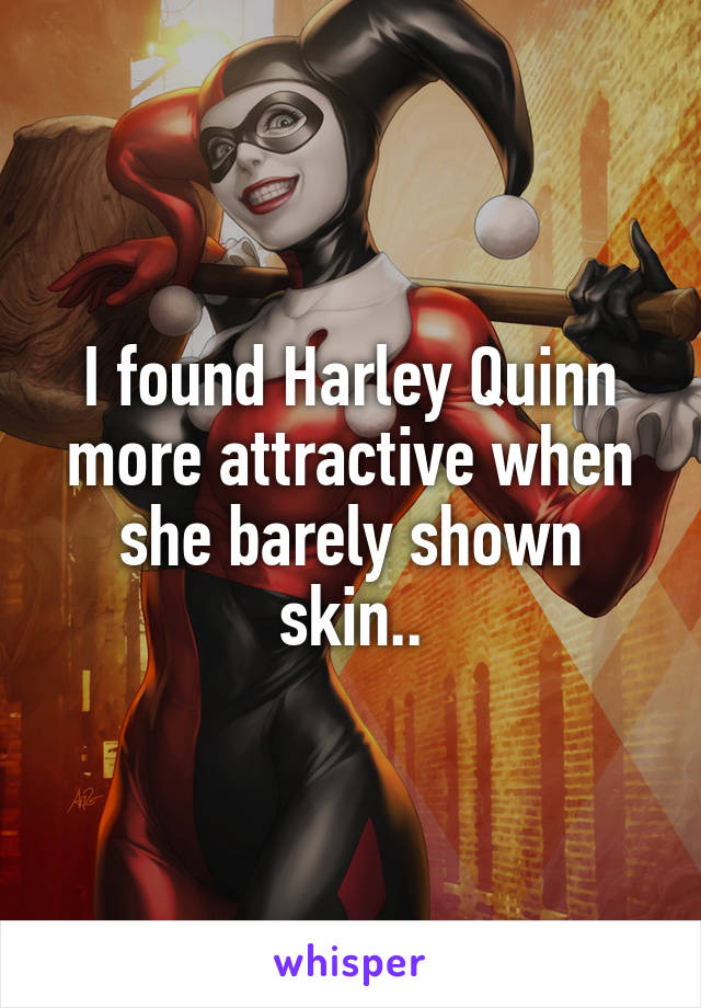 I found Harley Quinn more attractive when she barely shown skin..