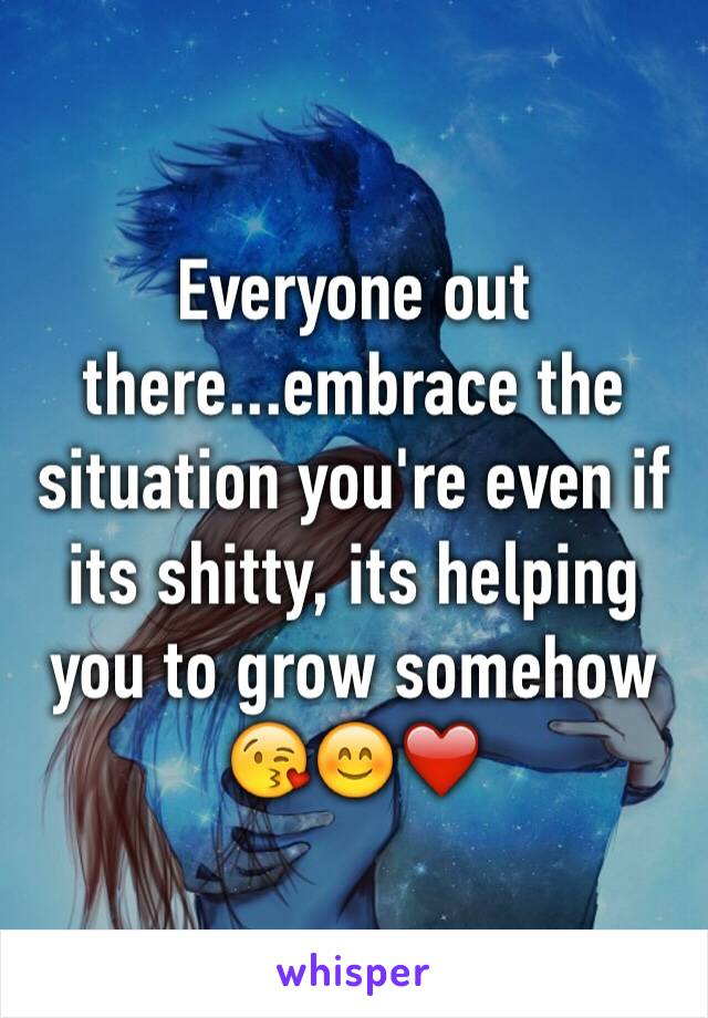 Everyone out there...embrace the situation you're even if its shitty, its helping you to grow somehow 😘😊❤️