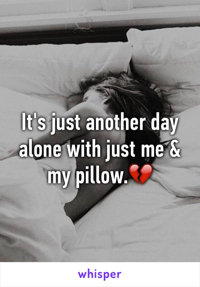 It's just another day alone with just me & my pillow.💔