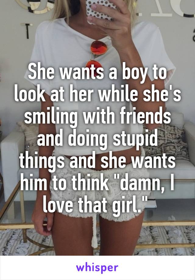 """She wants a boy to look at her while she's smiling with friends and doing stupid things and she wants him to think """"damn, I love that girl."""""""