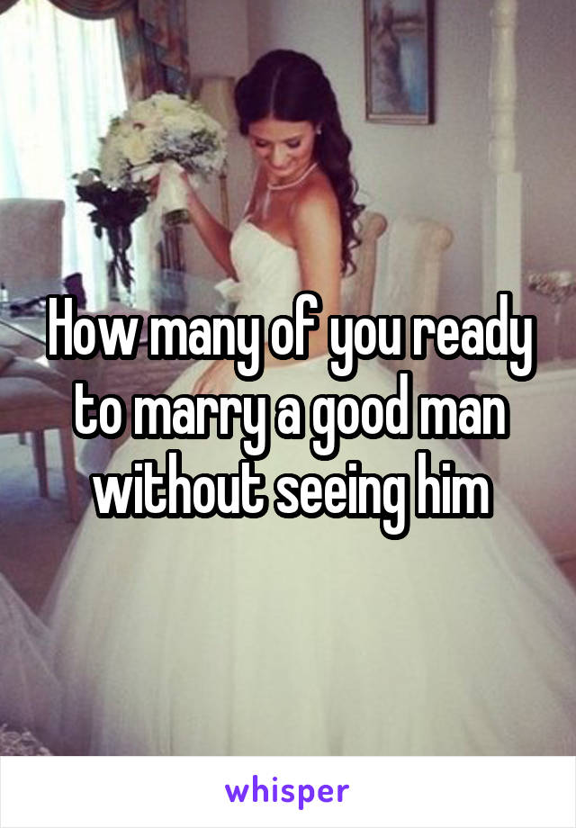 How many of you ready to marry a good man without seeing him