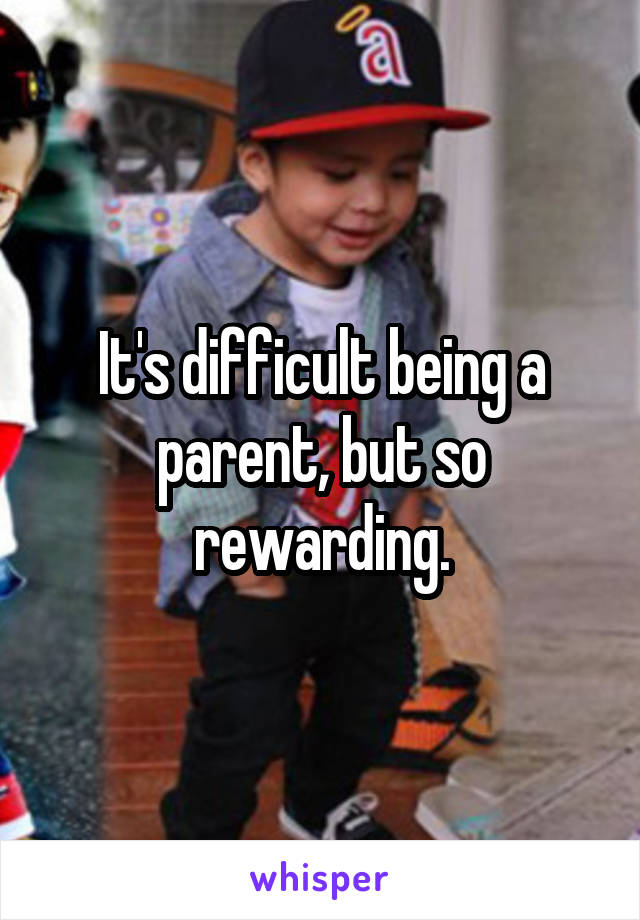 It's difficult being a parent, but so rewarding.
