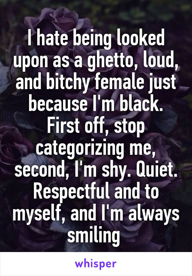 I hate being looked upon as a ghetto, loud, and bitchy female just because I'm black. First off, stop categorizing me, second, I'm shy. Quiet. Respectful and to myself, and I'm always smiling