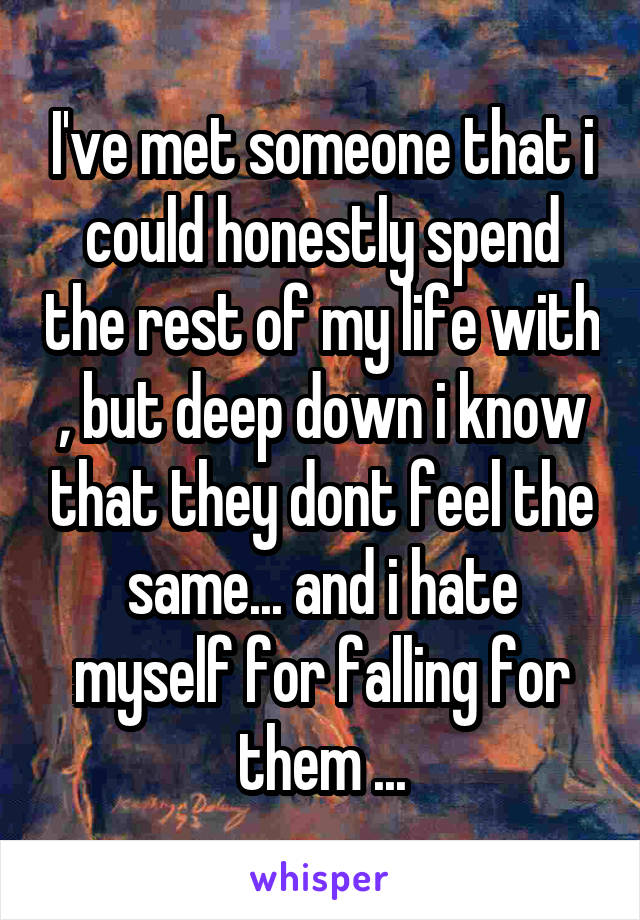 I've met someone that i could honestly spend the rest of my life with , but deep down i know that they dont feel the same... and i hate myself for falling for them ...