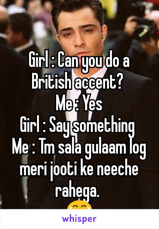 Girl : Can you do a British accent?  Me : Yes Girl : Say something  Me : Tm sala gulaam log meri jooti ke neeche rahega.  😂