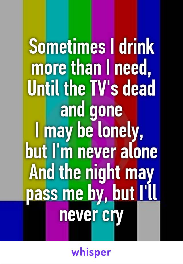 Sometimes I drink more than I need, Until the TV's dead and gone I may be lonely,  but I'm never alone And the night may pass me by, but I'll never cry