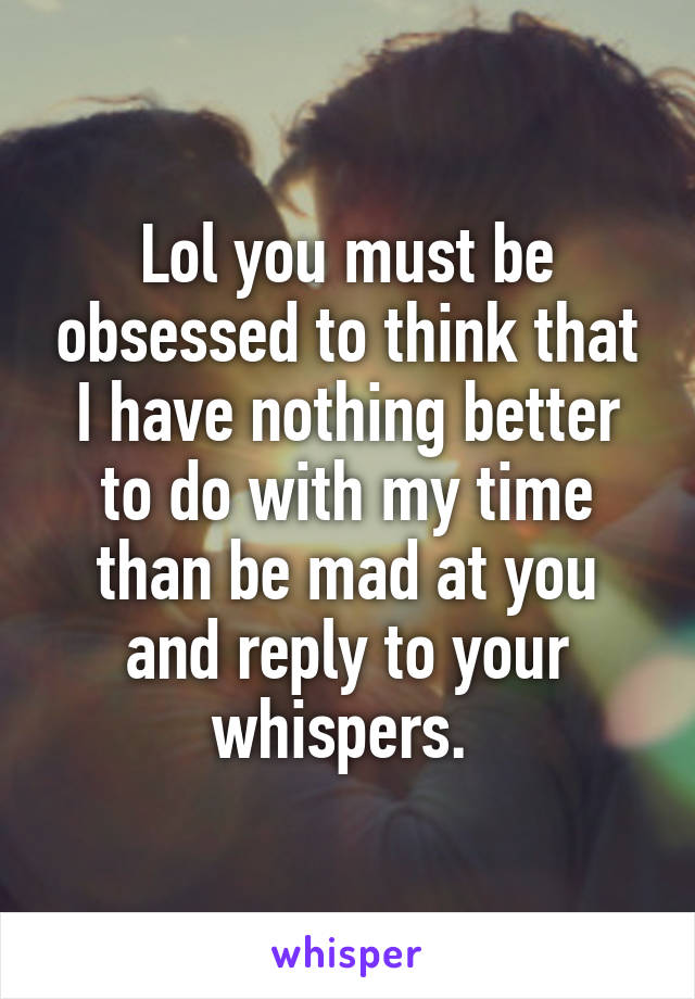 Lol you must be obsessed to think that I have nothing better to do with my time than be mad at you and reply to your whispers.