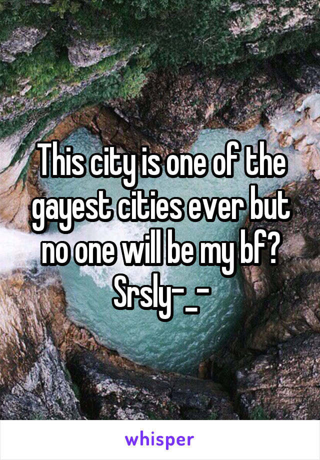 This city is one of the gayest cities ever but no one will be my bf? Srsly-_-