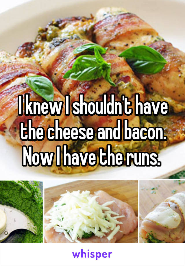 I knew I shouldn't have the cheese and bacon. Now I have the runs.