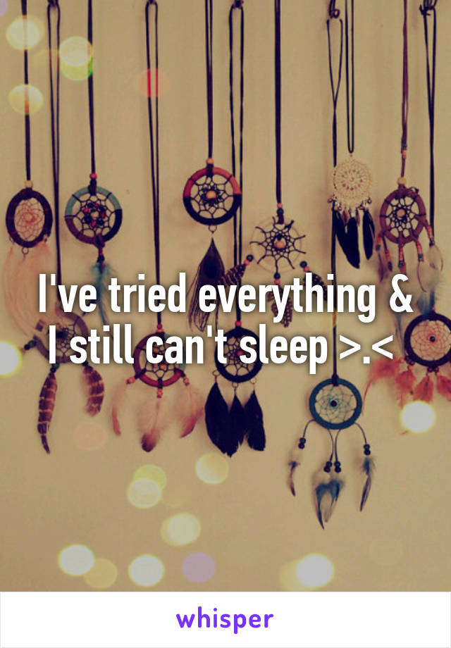 I've tried everything & I still can't sleep >.<