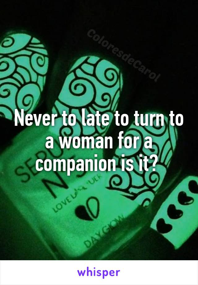 Never to late to turn to a woman for a companion is it?