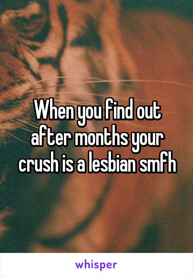 When you find out after months your crush is a lesbian smfh
