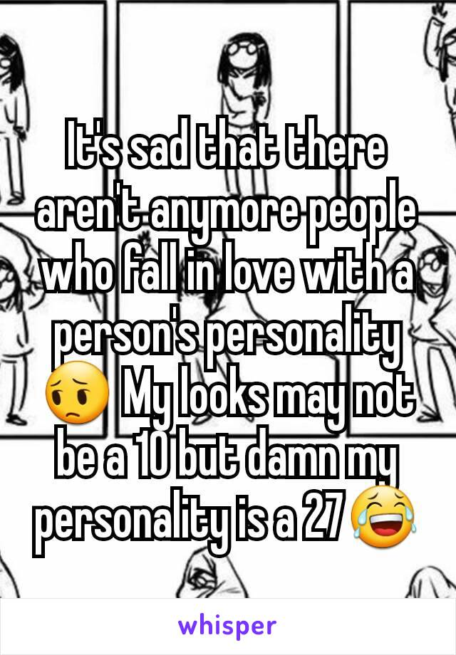 It's sad that there aren't anymore people who fall in love with a person's personality 😔 My looks may not be a 10 but damn my personality is a 27😂